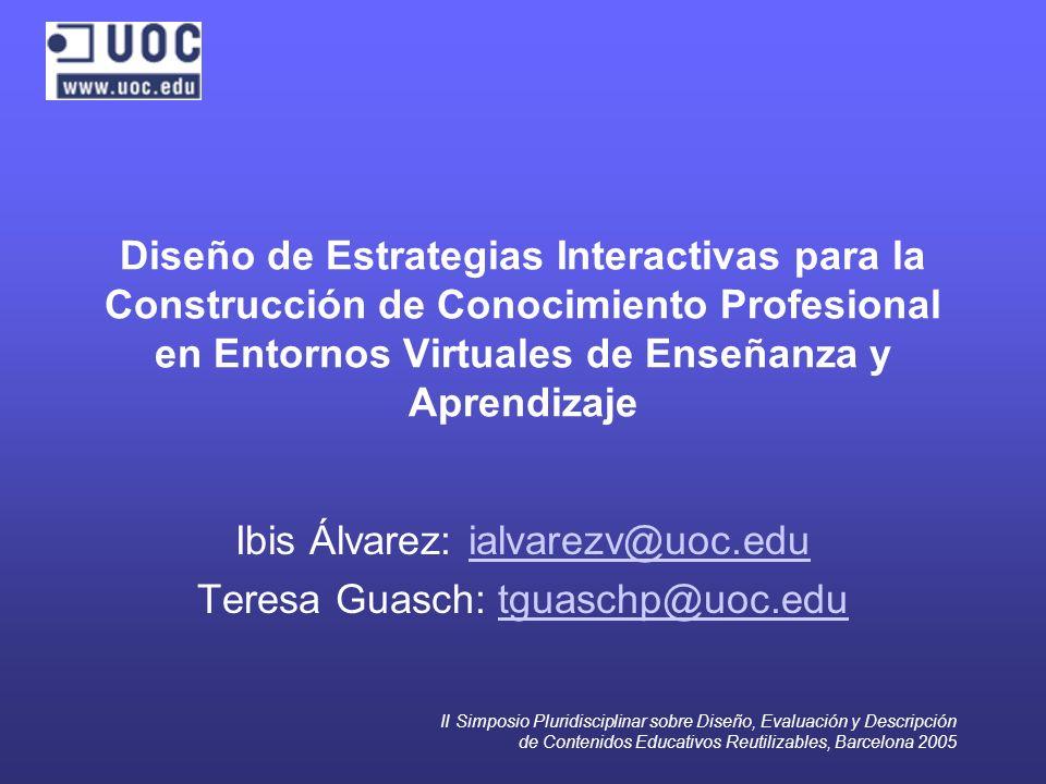 II Simposio Pluridisciplinar sobre Diseño, Evaluación y Descripción de Contenidos Educativos Reutilizables, Barcelona 2005 Diseño de Estrategias Interactivas para la Construcción de Conocimiento Profesional en Entornos Virtuales de Enseñanza y Aprendizaje Ibis Álvarez: ialvarezv@uoc.eduialvarezv@uoc.edu Teresa Guasch: tguaschp@uoc.edutguaschp@uoc.edu