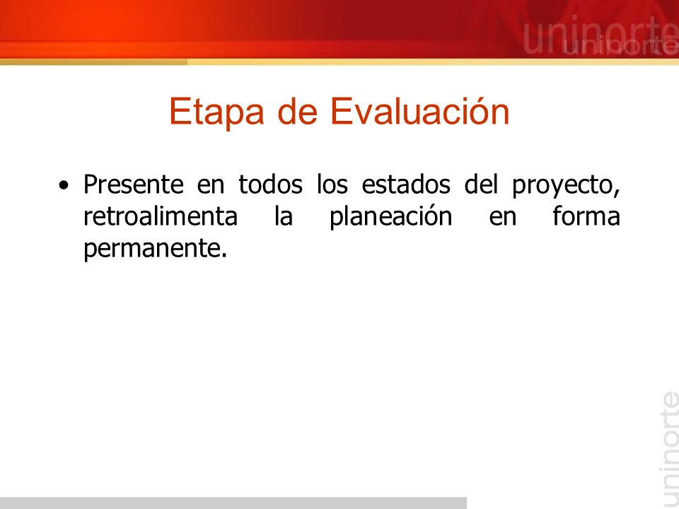 Etapa de Evaluación Presente en todos los estados del proyecto, retroalimenta la planeación en forma permanente.