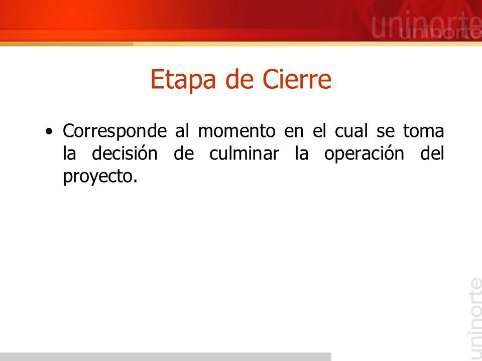 Etapa de Cierre Corresponde al momento en el cual se toma la decisión de culminar la operación del proyecto.