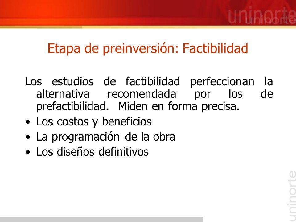 Etapa de preinversión: Factibilidad Los estudios de factibilidad perfeccionan la alternativa recomendada por los de prefactibilidad. Miden en forma pr