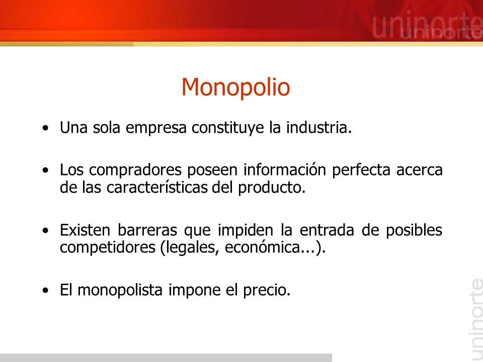 Monopolio Una sola empresa constituye la industria. Los compradores poseen información perfecta acerca de las características del producto. Existen ba