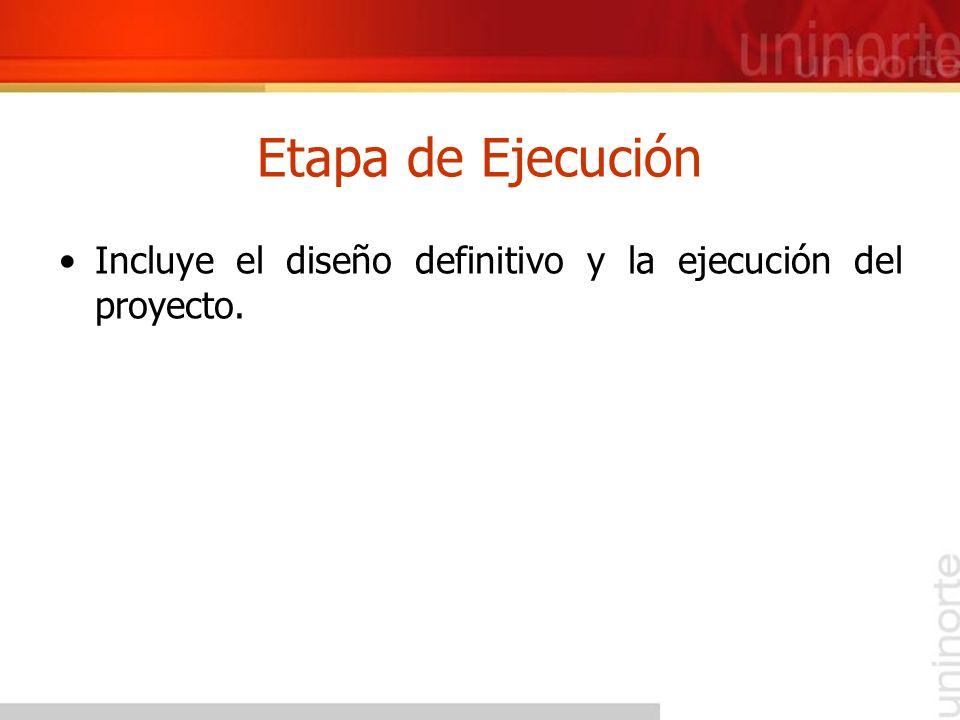 Etapa de Ejecución Incluye el diseño definitivo y la ejecución del proyecto.