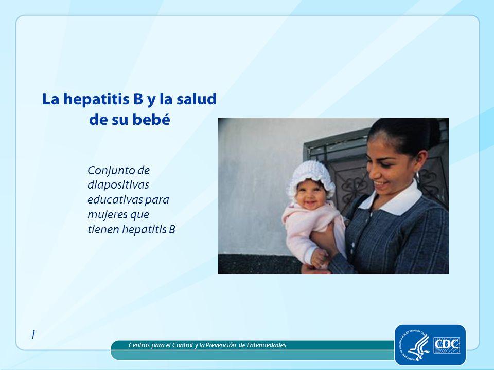 Centros para el Control y la Prevención de Enfermedades La hepatitis B y la salud de su bebé 1 Conjunto de diapositivas educativas para mujeres que ti