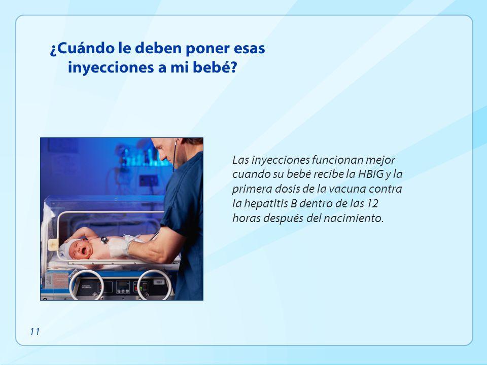 ¿Cuándo le deben poner esas inyecciones a mi bebé? Las inyecciones funcionan mejor cuando su bebé recibe la HBIG y la primera dosis de la vacuna contr