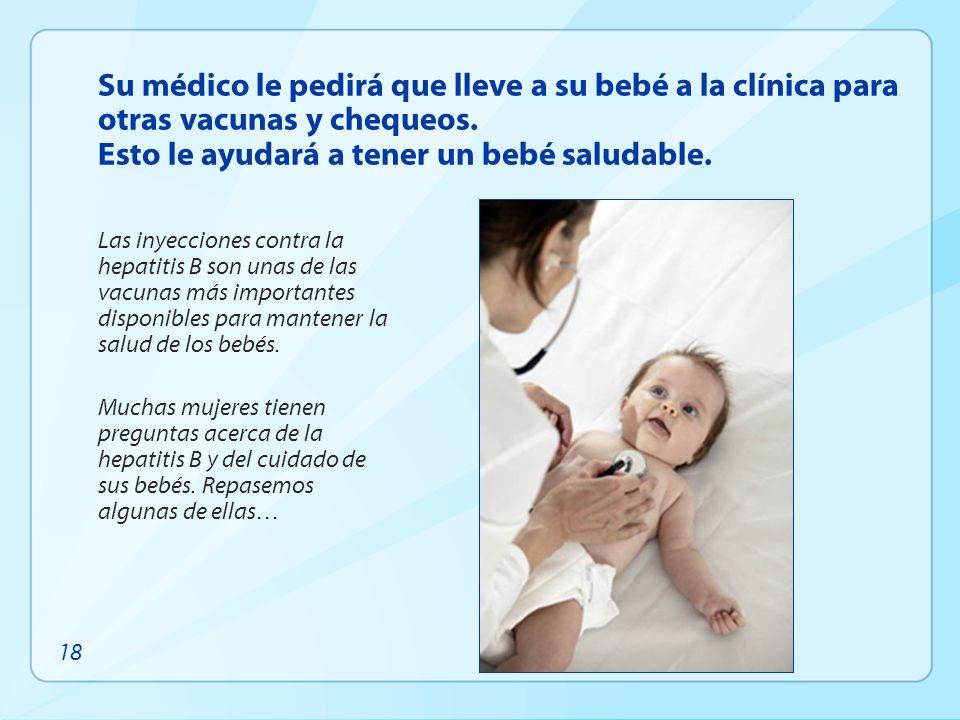 Su médico le pedirá que lleve a su bebé a la clínica para otras vacunas y chequeos. Esto le ayudará a tener un bebé saludable. Las inyecciones contra