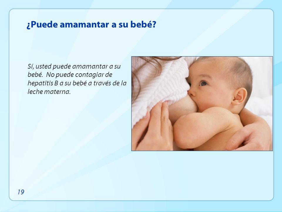 ¿Puede amamantar a su bebé? Sí, usted puede amamantar a su bebé. No puede contagiar de hepatitis B a su bebé a través de la leche materna. 19
