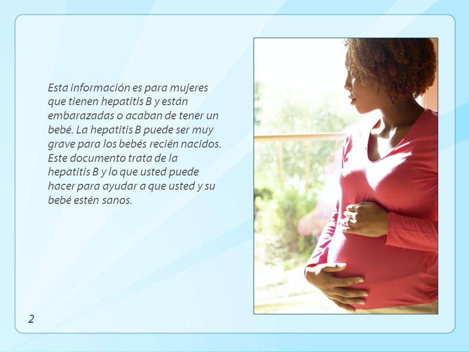 Esta información es para mujeres que tienen hepatitis B y están embarazadas o acaban de tener un bebé. La hepatitis B puede ser muy grave para los beb