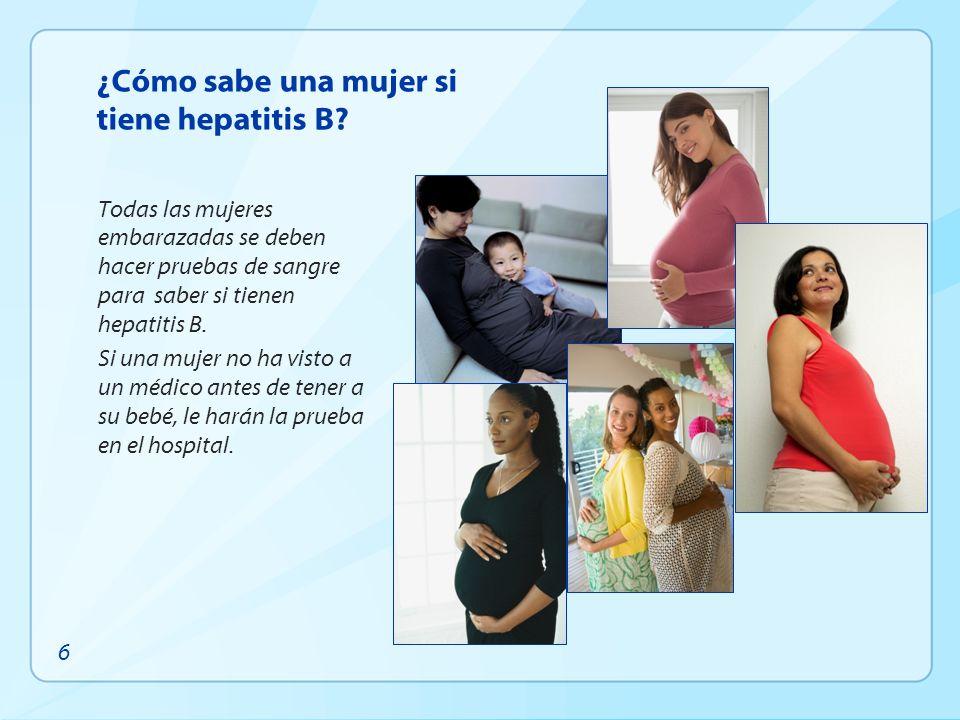 ¿Cómo sabe una mujer si tiene hepatitis B? Todas las mujeres embarazadas se deben hacer pruebas de sangre para saber si tienen hepatitis B. Si una muj
