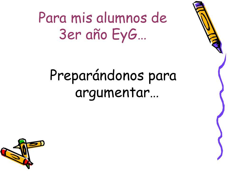 Para mis alumnos de 3er año EyG… Preparándonos para argumentar…