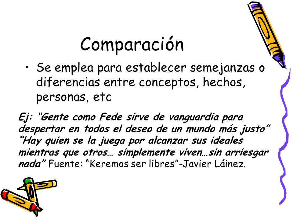 Comparación Se emplea para establecer semejanzas o diferencias entre conceptos, hechos, personas, etc Ej: Gente como Fede sirve de vanguardia para des