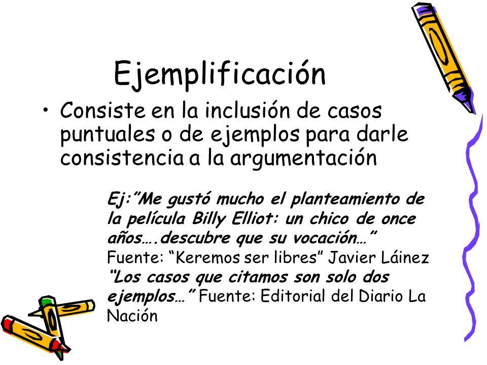 Ejemplificación Consiste en la inclusión de casos puntuales o de ejemplos para darle consistencia a la argumentación Ej:Me gustó mucho el planteamient