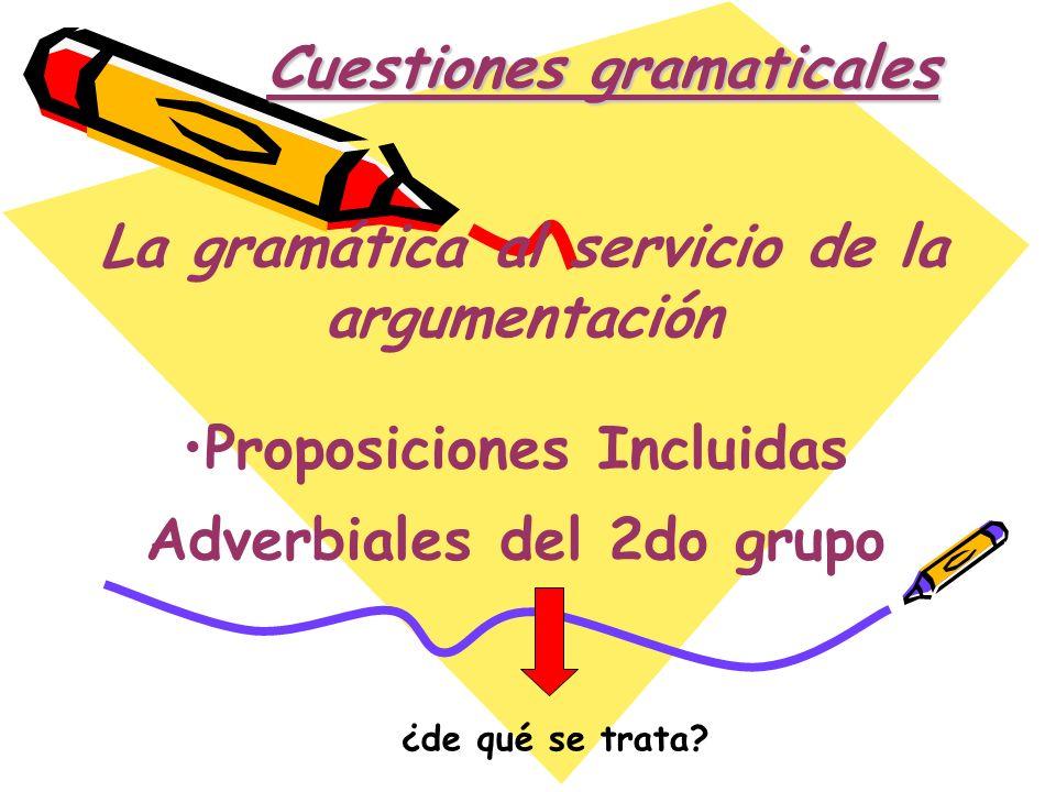 Cuestiones gramaticales Proposiciones Incluidas Adverbiales del 2do grupo La gramática al servicio de la argumentación ¿de qué se trata?