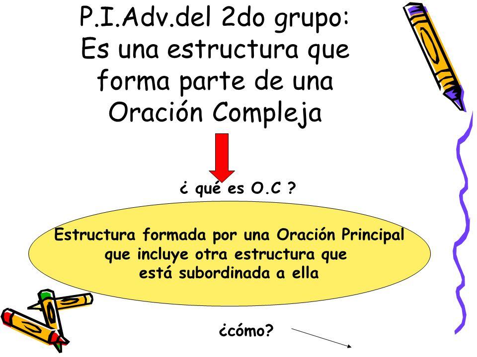 P.I.Adv.del 2do grupo: Es una estructura que forma parte de una Oración Compleja ¿ qué es O.C ? Estructura formada por una Oración Principal que inclu