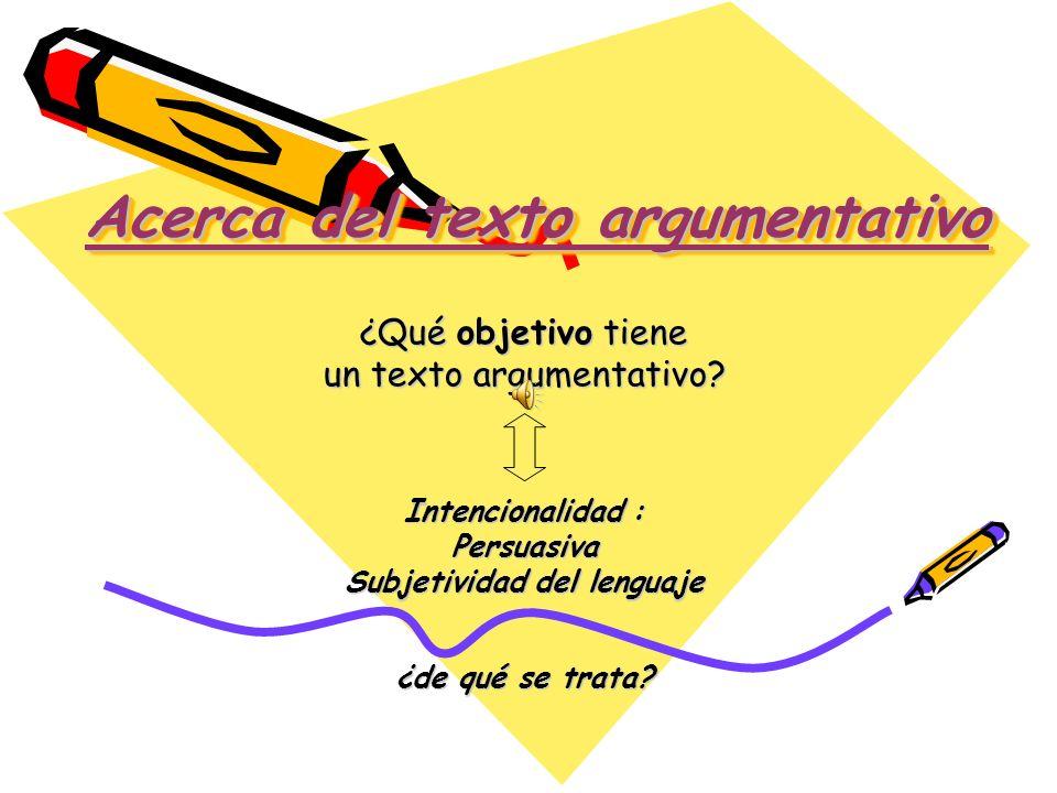 Acerca del texto argumentativo Acerca del texto argumentativo ¿Qué objetivo tiene un texto argumentativo? Intencionalidad : Persuasiva Subjetividad de