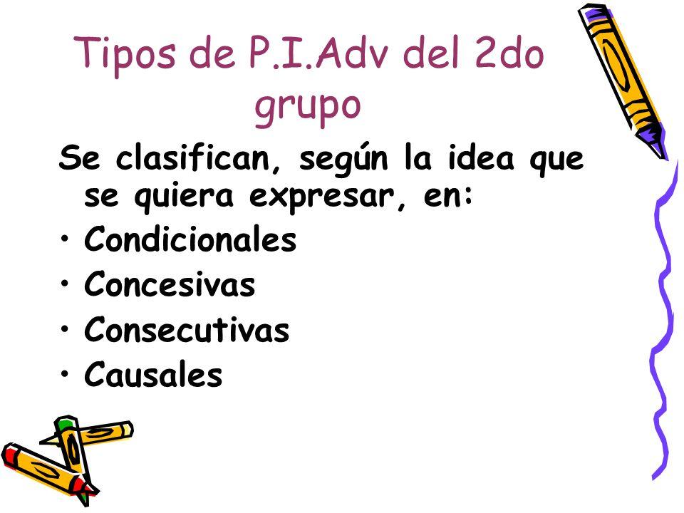 Tipos de P.I.Adv del 2do grupo Se clasifican, según la idea que se quiera expresar, en: Condicionales Concesivas Consecutivas Causales