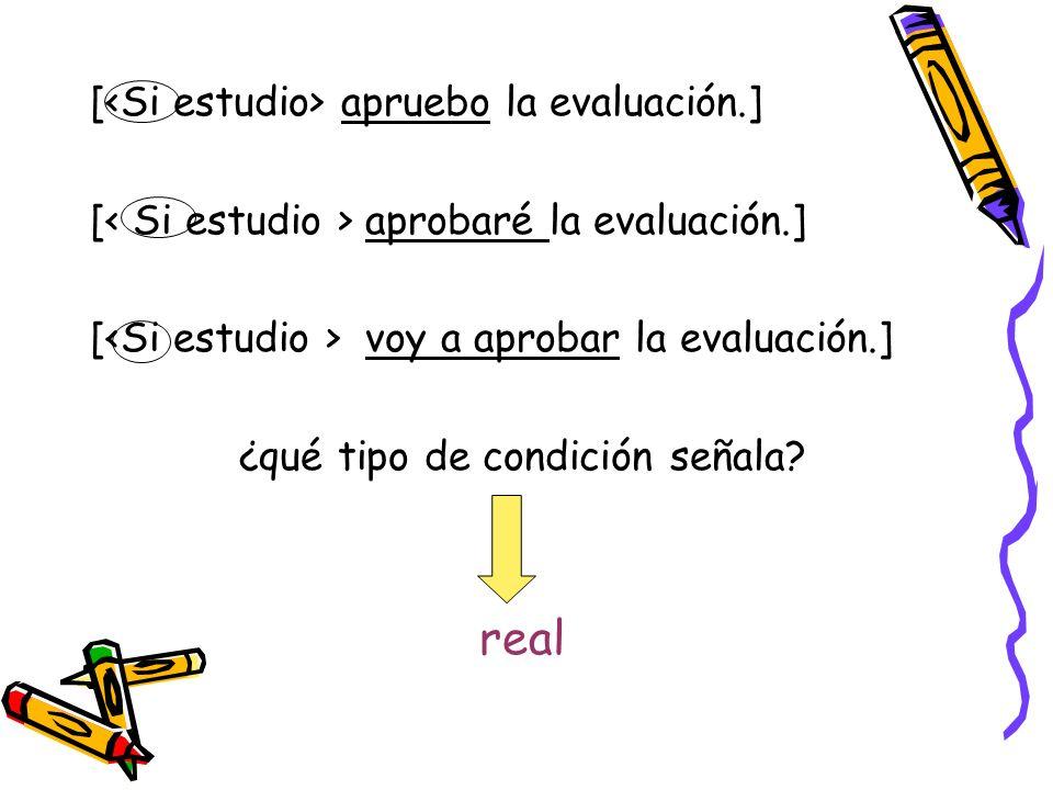 [ apruebo la evaluación.] [ aprobaré la evaluación.] [ voy a aprobar la evaluación.] ¿qué tipo de condición señala? real