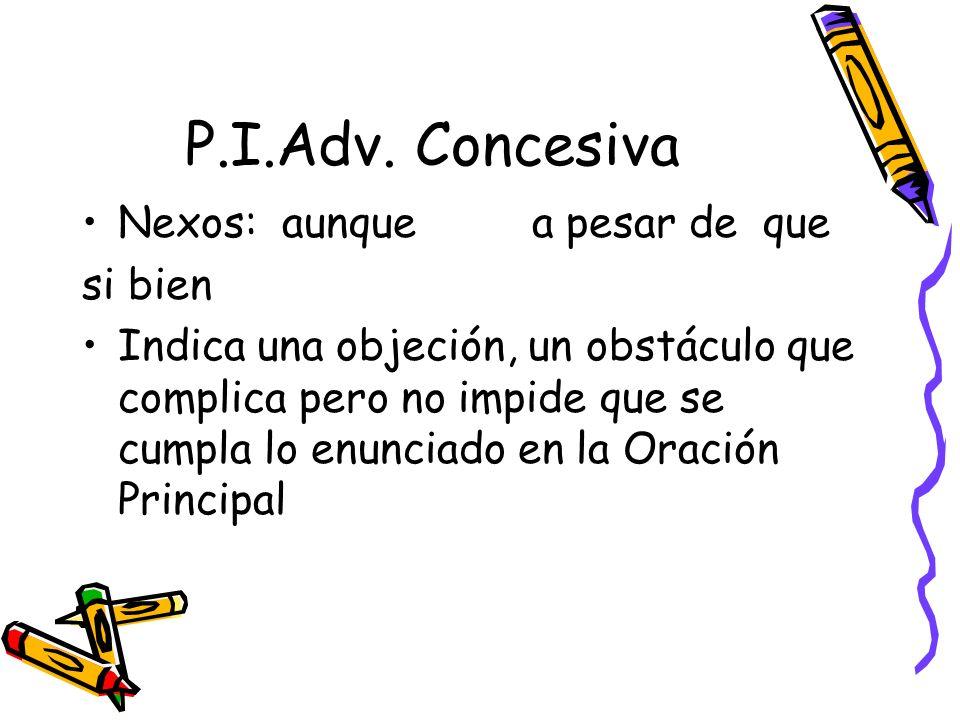 P.I.Adv. Concesiva Nexos: aunque a pesar de que si bien Indica una objeción, un obstáculo que complica pero no impide que se cumpla lo enunciado en la