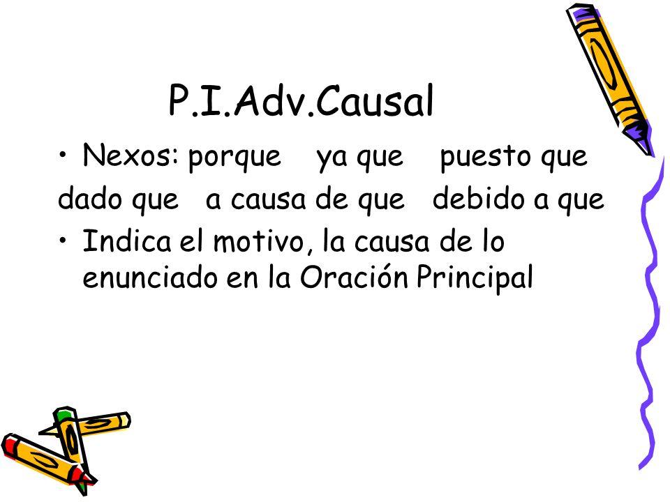 P.I.Adv.Causal Nexos: porque ya que puesto que dado que a causa de que debido a que Indica el motivo, la causa de lo enunciado en la Oración Principal