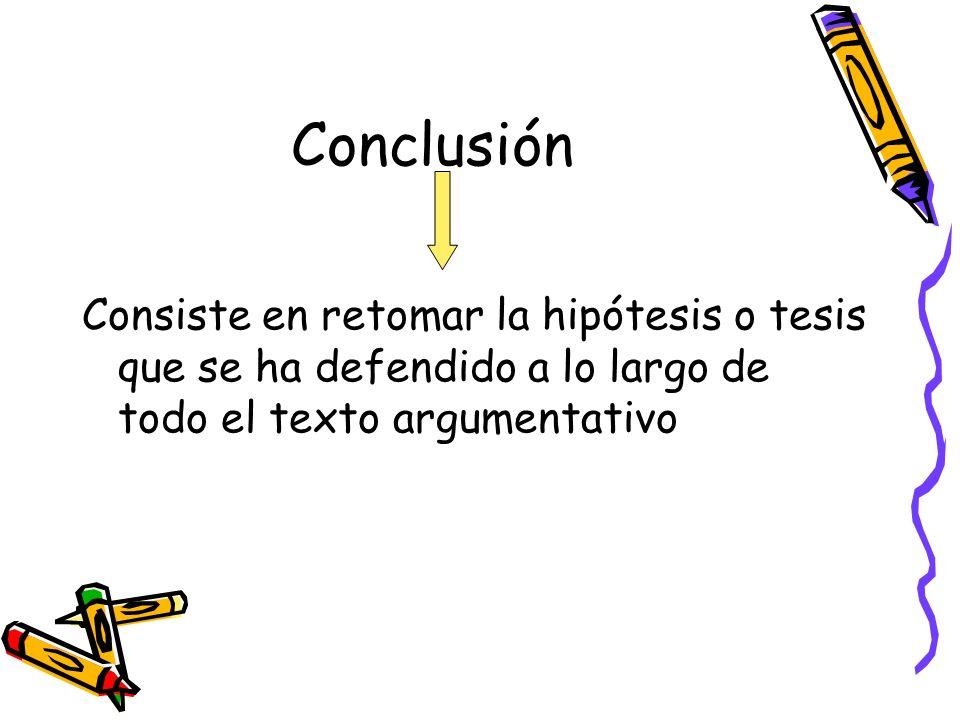 Conclusión Consiste en retomar la hipótesis o tesis que se ha defendido a lo largo de todo el texto argumentativo