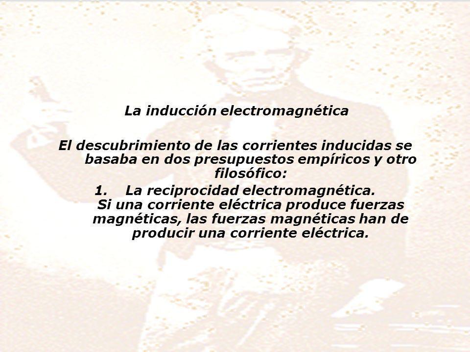 La inducción electromagnética El descubrimiento de las corrientes inducidas se basaba en dos presupuestos empíricos y otro filosófico: 1.La reciprocidad electromagnética.