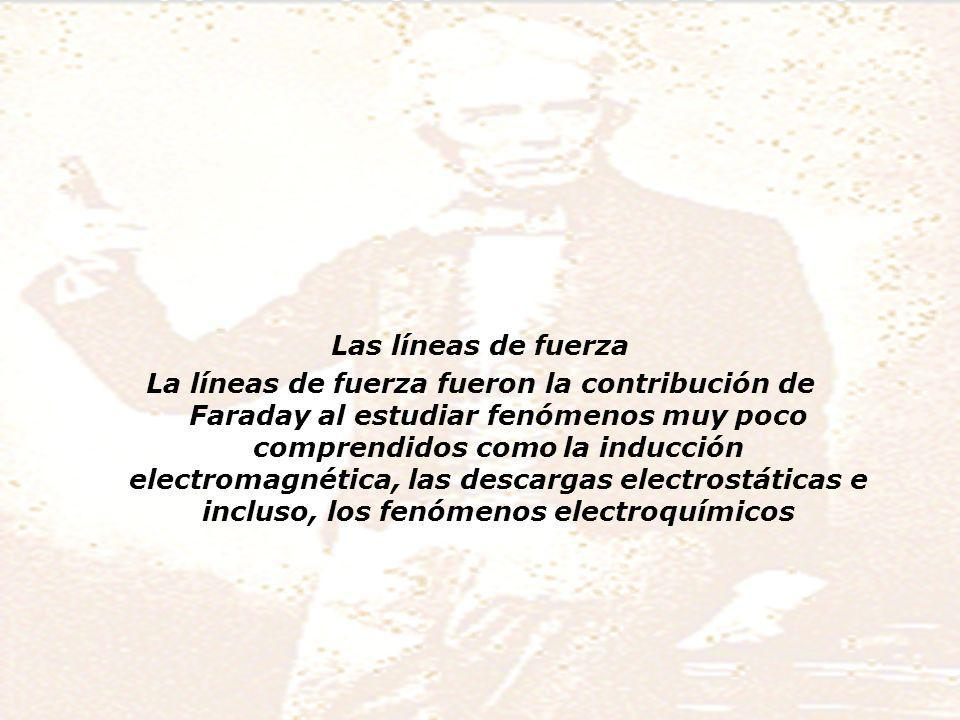 Las líneas de fuerza La líneas de fuerza fueron la contribución de Faraday al estudiar fenómenos muy poco comprendidos como la inducción electromagnética, las descargas electrostáticas e incluso, los fenómenos electroquímicos