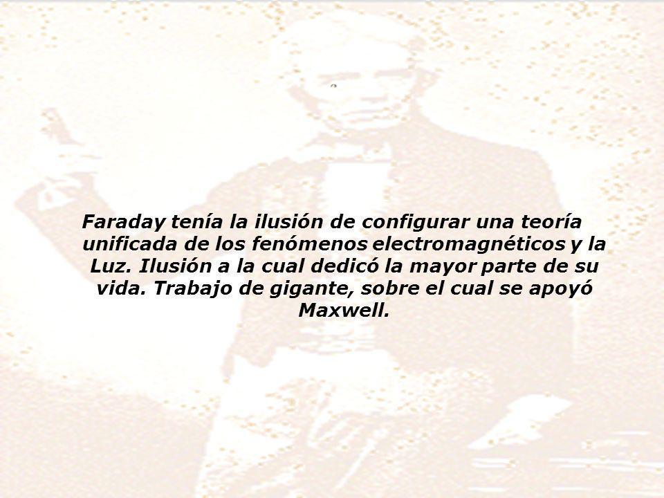 Faraday y su modelo del mundo Faraday tenía la ilusión de configurar una teoría unificada de los fenómenos electromagnéticos y la Luz.