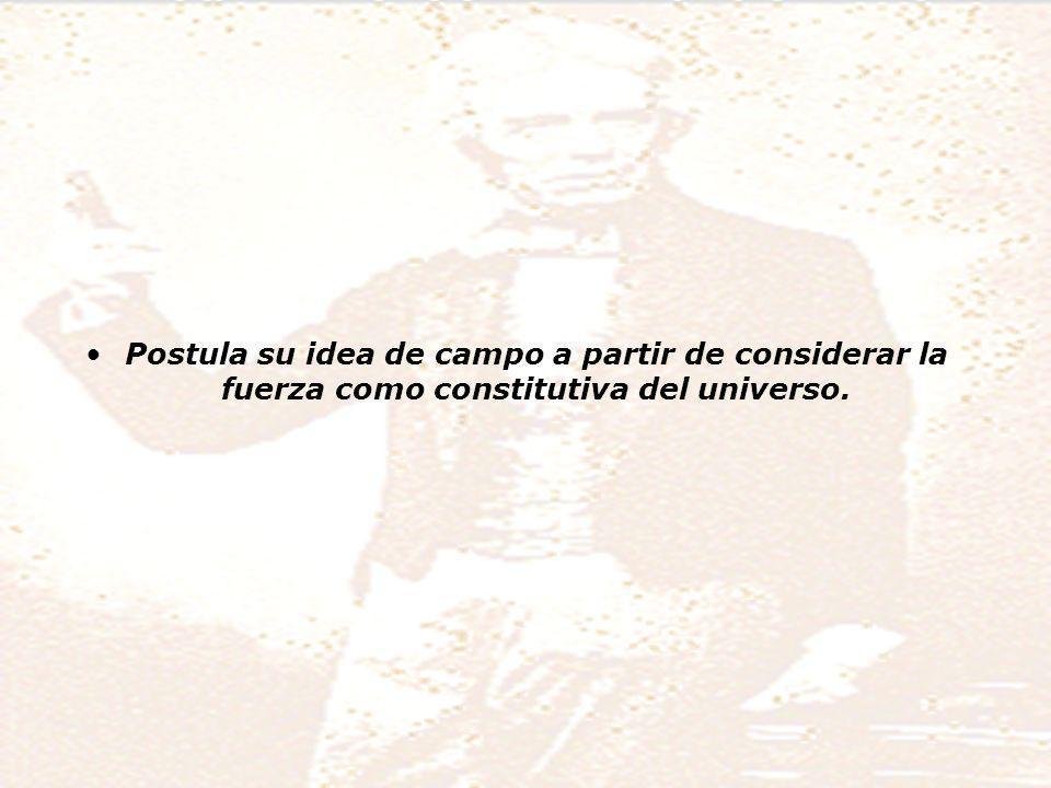 Postula su idea de campo a partir de considerar la fuerza como constitutiva del universo.