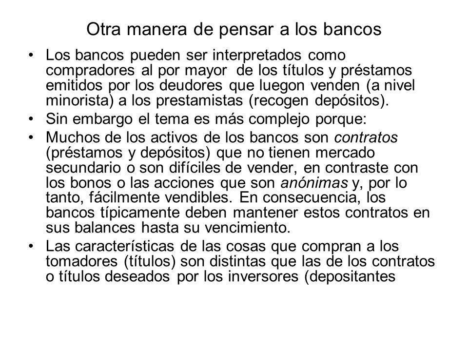Otra manera de pensar a los bancos Los bancos pueden ser interpretados como compradores al por mayor de los títulos y préstamos emitidos por los deudo