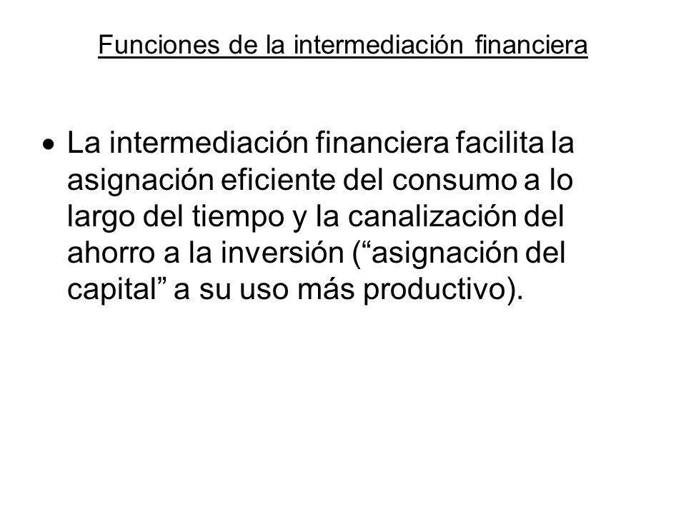 Funciones de la intermediación financiera La intermediación financiera facilita la asignación eficiente del consumo a lo largo del tiempo y la canaliz