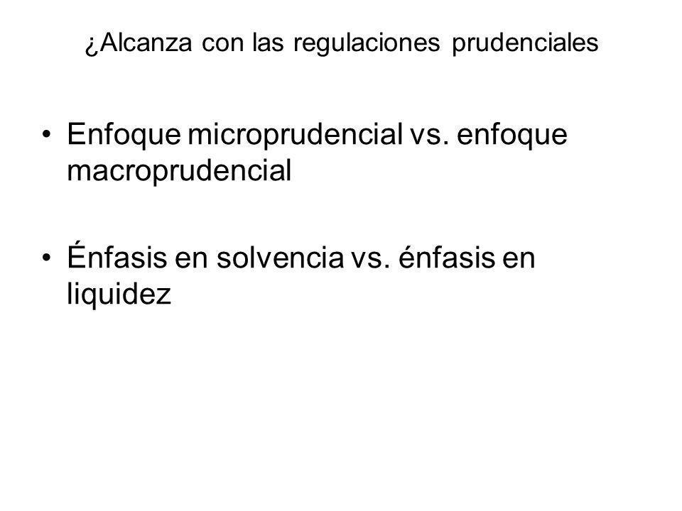 ¿Alcanza con las regulaciones prudenciales Enfoque microprudencial vs. enfoque macroprudencial Énfasis en solvencia vs. énfasis en liquidez