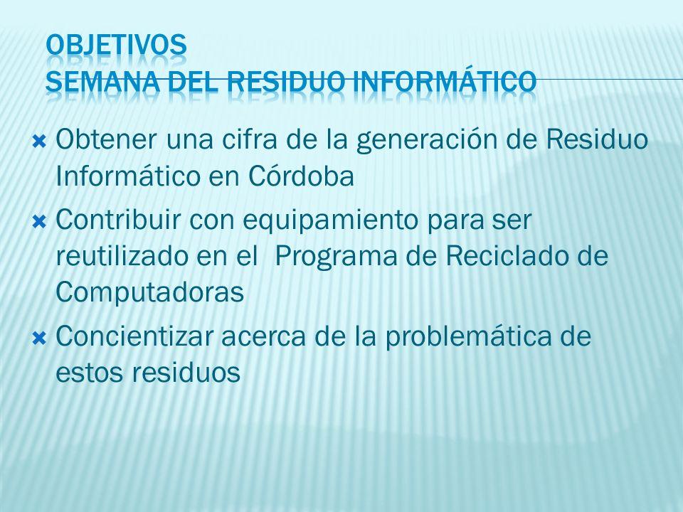 Obtener una cifra de la generación de Residuo Informático en Córdoba Contribuir con equipamiento para ser reutilizado en el Programa de Reciclado de Computadoras Concientizar acerca de la problemática de estos residuos