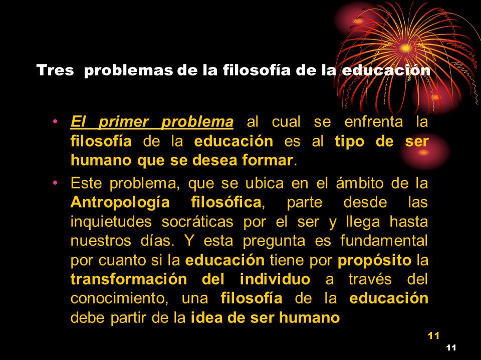 11 Tres problemas de la filosofía de la educación El primer problema al cual se enfrenta la filosofía de la educación es al tipo de ser humano que se