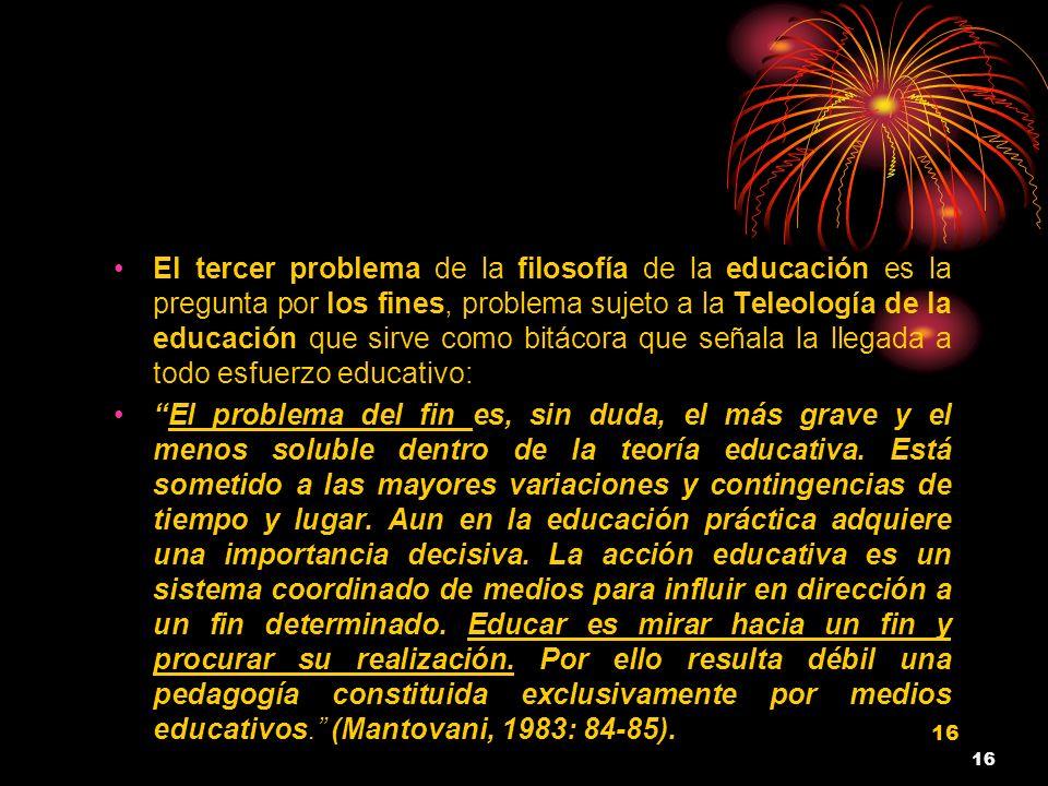 16 El tercer problema de la filosofía de la educación es la pregunta por los fines, problema sujeto a la Teleología de la educación que sirve como bit