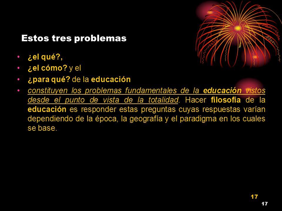 17 Estos tres problemas ¿el qué?, ¿el cómo? y el ¿para qué? de la educación constituyen los problemas fundamentales de la educación vistos desde el pu