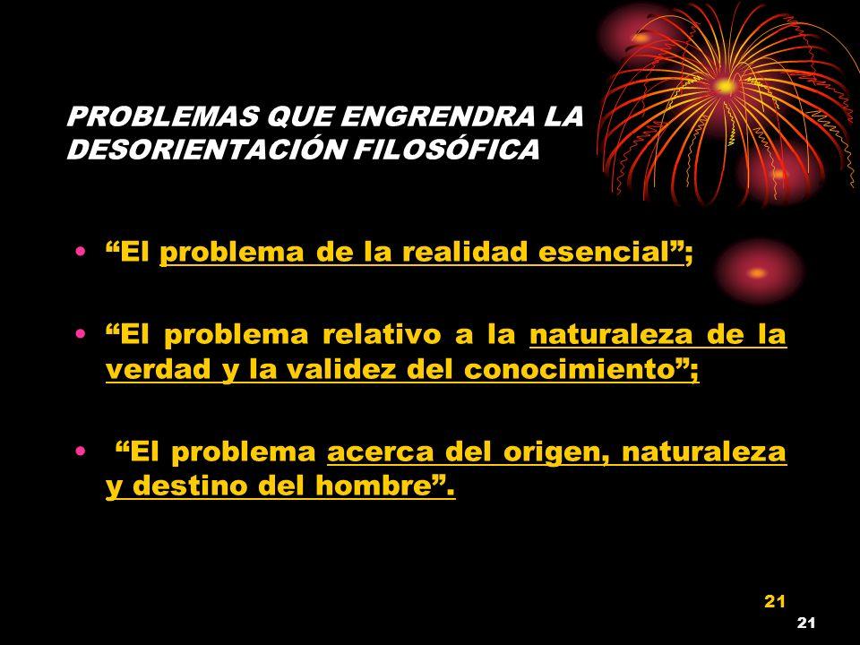 21 PROBLEMAS QUE ENGRENDRA LA DESORIENTACIÓN FILOSÓFICA El problema de la realidad esencial; El problema relativo a la naturaleza de la verdad y la va