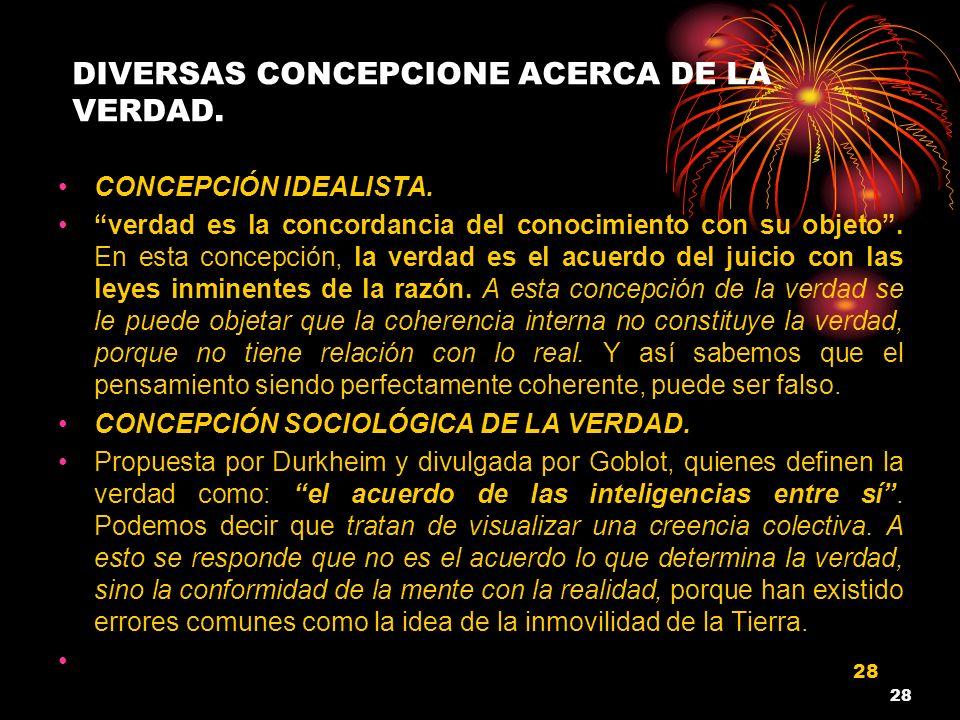 28 DIVERSAS CONCEPCIONE ACERCA DE LA VERDAD. CONCEPCIÓN IDEALISTA. verdad es la concordancia del conocimiento con su objeto. En esta concepción, la ve
