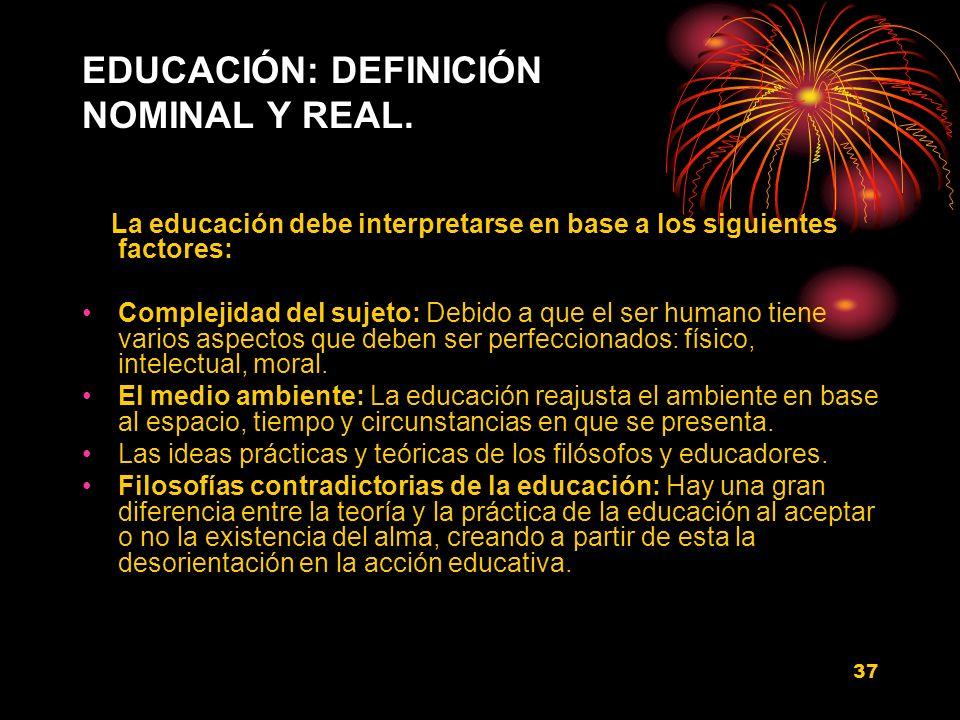 37 EDUCACIÓN: DEFINICIÓN NOMINAL Y REAL. La educación debe interpretarse en base a los siguientes factores: Complejidad del sujeto: Debido a que el se