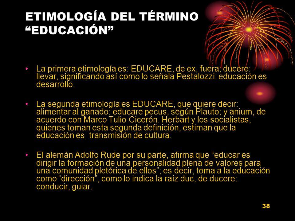 38 ETIMOLOGÍA DEL TÉRMINO EDUCACIÓN La primera etimología es: EDUCARE, de ex, fuera; ducere: llevar, significando así como lo señala Pestalozzi: educa