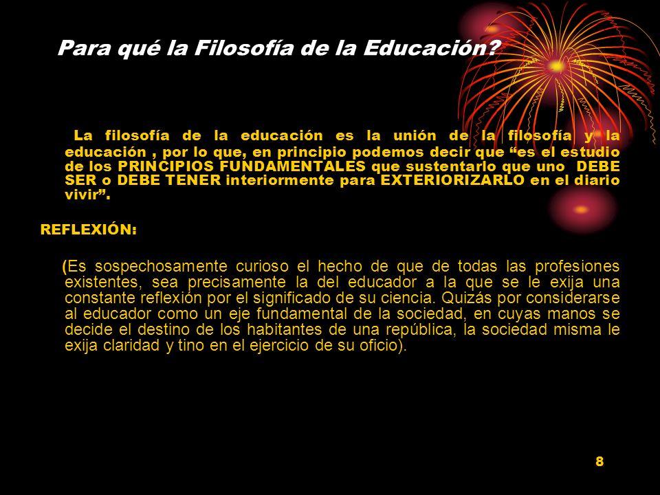 8 Para qué la Filosofía de la Educación? La filosofía de la educación es la unión de la filosofía y la educación, por lo que, en principio podemos dec