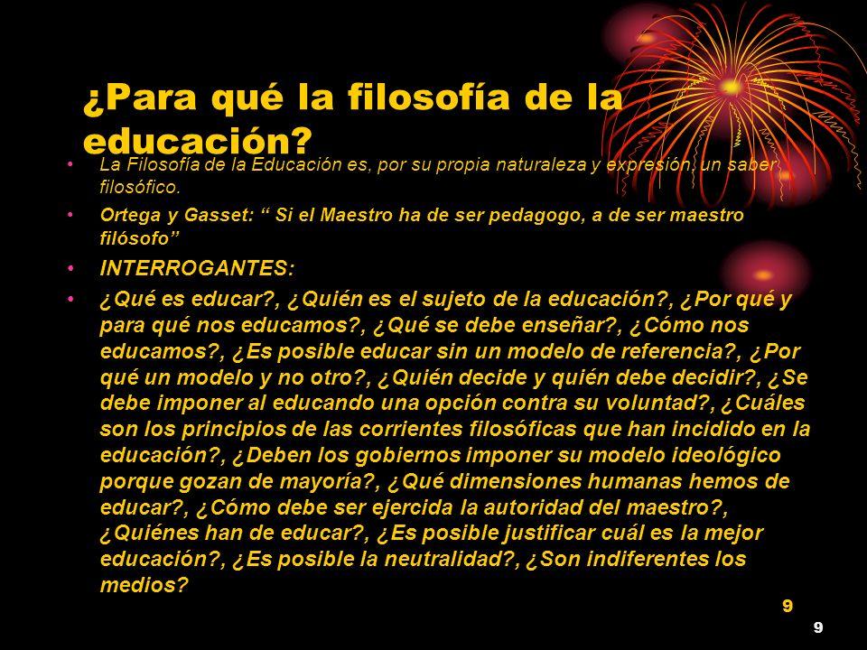 9 ¿Para qué la filosofía de la educación? La Filosofía de la Educación es, por su propia naturaleza y expresión, un saber filosófico. Ortega y Gasset: