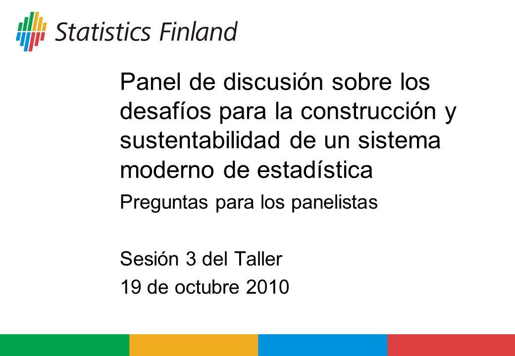 Panel de discusión sobre los desafíos para la construcción y sustentabilidad de un sistema moderno de estadística Preguntas para los panelistas Sesión 3 del Taller 19 de octubre 2010