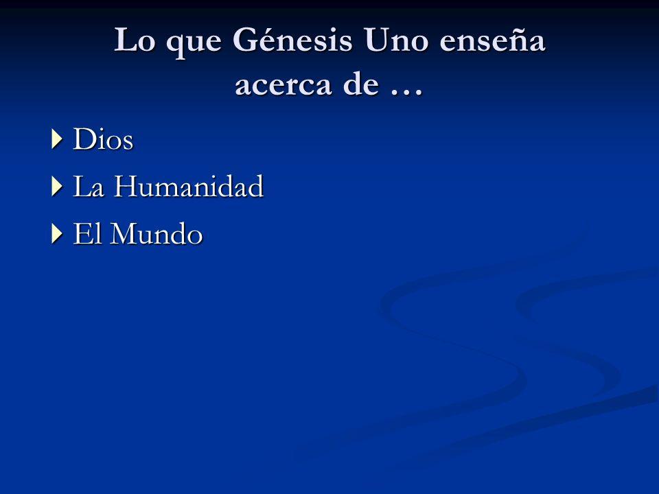 Lo que Génesis Uno enseña acerca de … Dios Dios La Humanidad La Humanidad El Mundo El Mundo