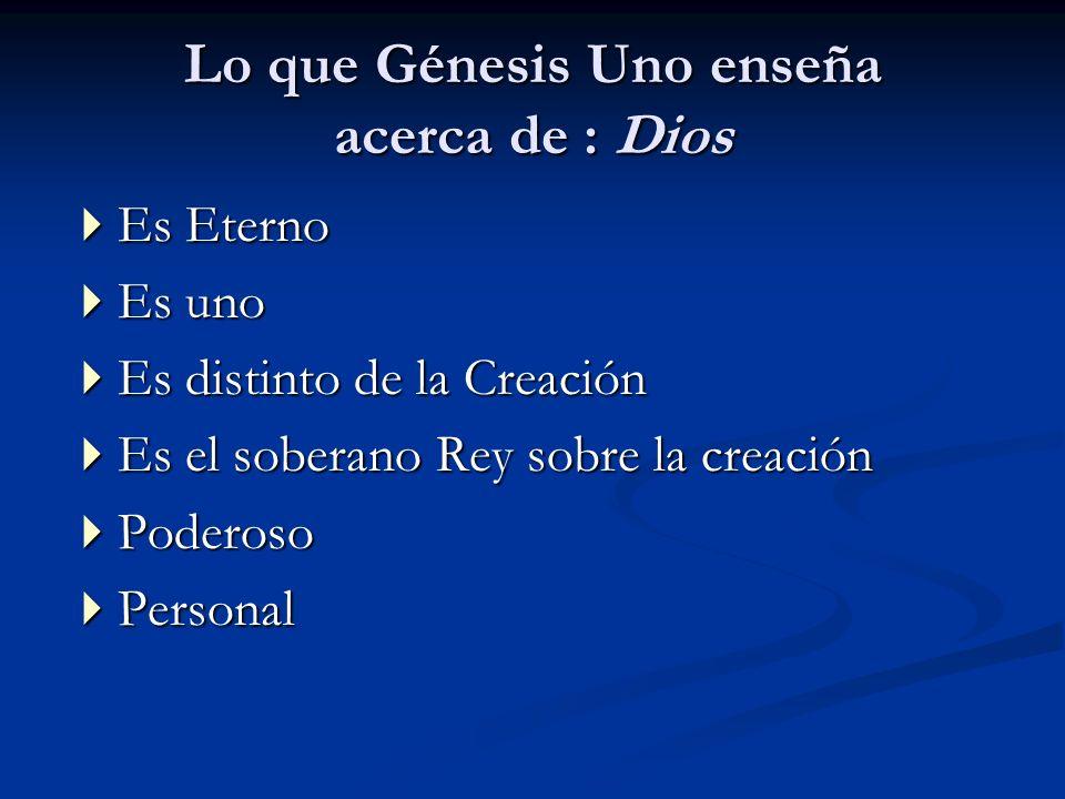 Lo que Génesis Uno enseña acerca de : Dios Es Eterno Es Eterno Es uno Es uno Es distinto de la Creación Es distinto de la Creación Es el soberano Rey
