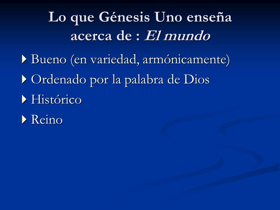 Lo que Génesis Uno enseña acerca de : El mundo Bueno (en variedad, armónicamente) Bueno (en variedad, armónicamente) Ordenado por la palabra de Dios O