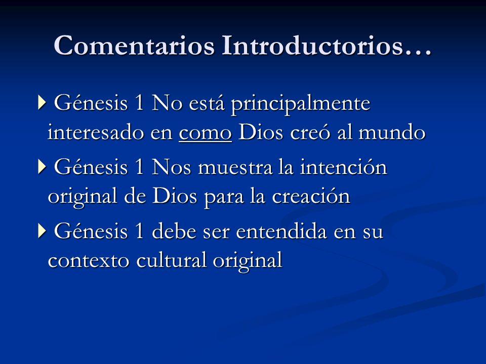 Comentarios Introductorios… Génesis 1 No está principalmente interesado en como Dios creó al mundo Génesis 1 No está principalmente interesado en como