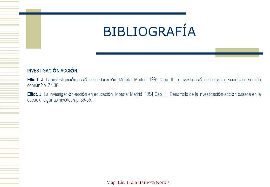 Mag. Lic. Lidia Barboza Norbis BIBLIOGRAFÍA INVESTIGACI Ó N ACCI Ó N: Elliott, J. La investigaci ó n-acci ó n en educaci ó n. Morata: Madrid. 1994. Ca