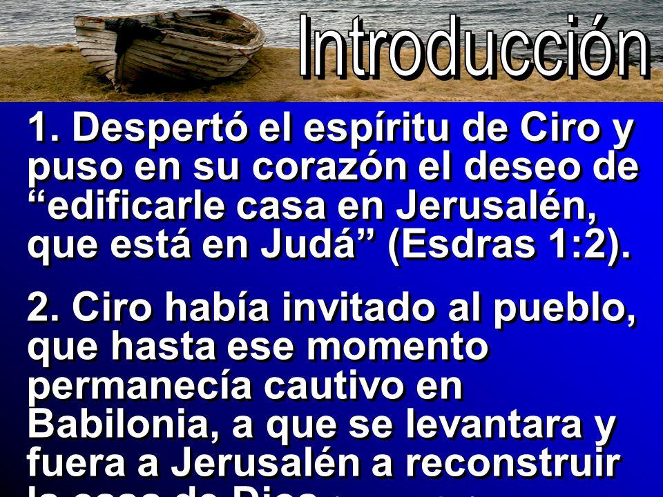1. Despertó el espíritu de Ciro y puso en su corazón el deseo de edificarle casa en Jerusalén, que está en Judá (Esdras 1:2). 2. Ciro había invitado a