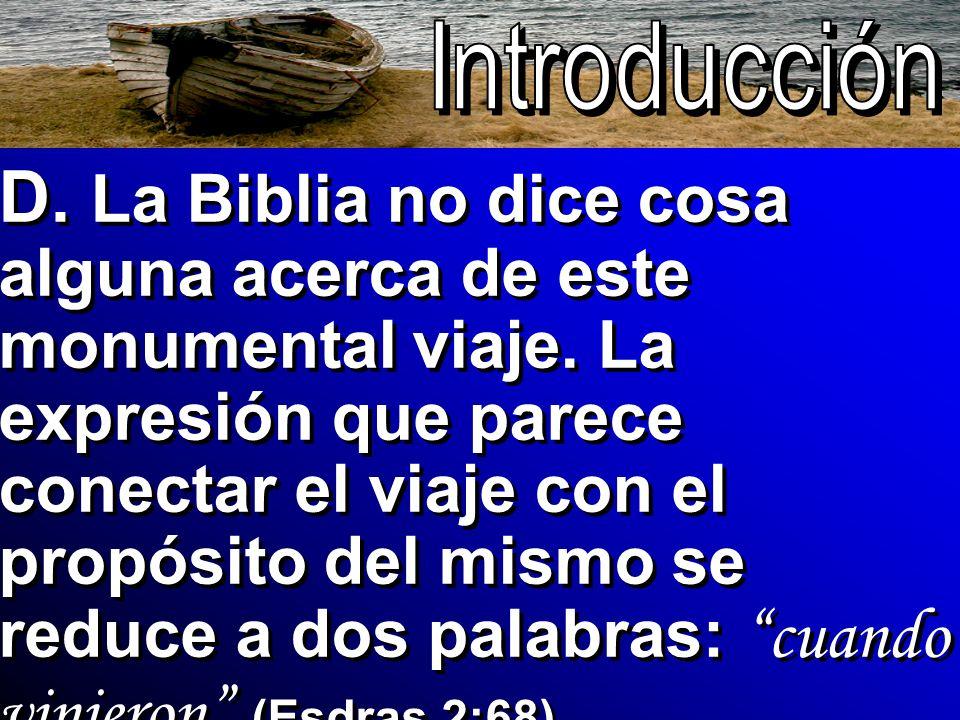D. La Biblia no dice cosa alguna acerca de este monumental viaje. La expresión que parece conectar el viaje con el propósito del mismo se reduce a dos