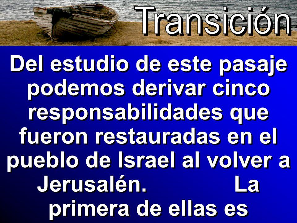 Del estudio de este pasaje podemos derivar cinco responsabilidades que fueron restauradas en el pueblo de Israel al volver a Jerusalén. La primera de