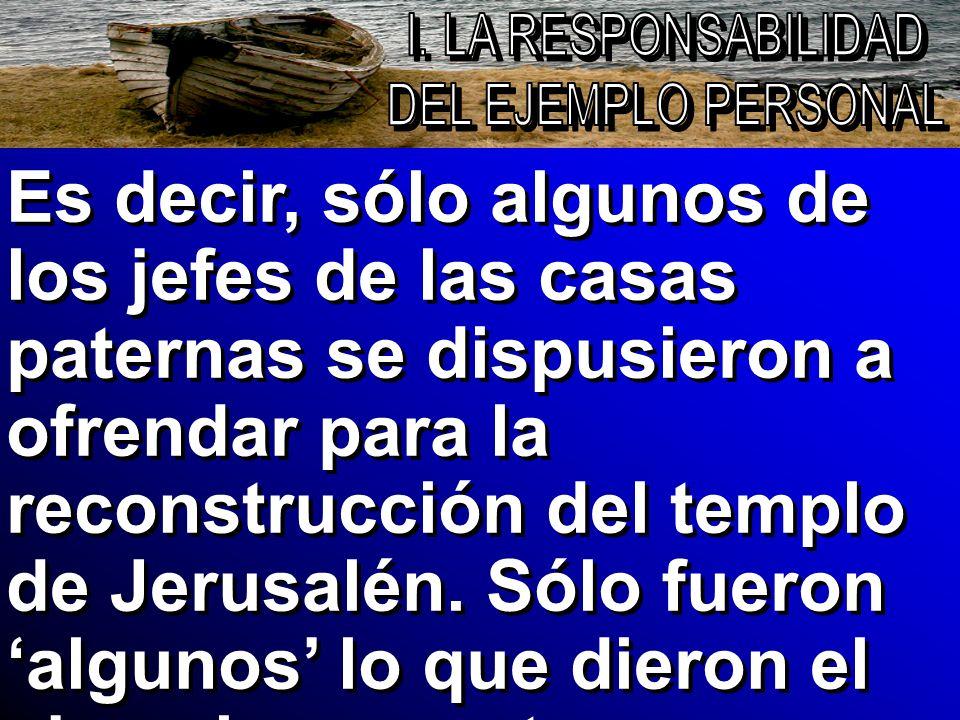 Es decir, sólo algunos de los jefes de las casas paternas se dispusieron a ofrendar para la reconstrucción del templo de Jerusalén. Sólo fueron alguno